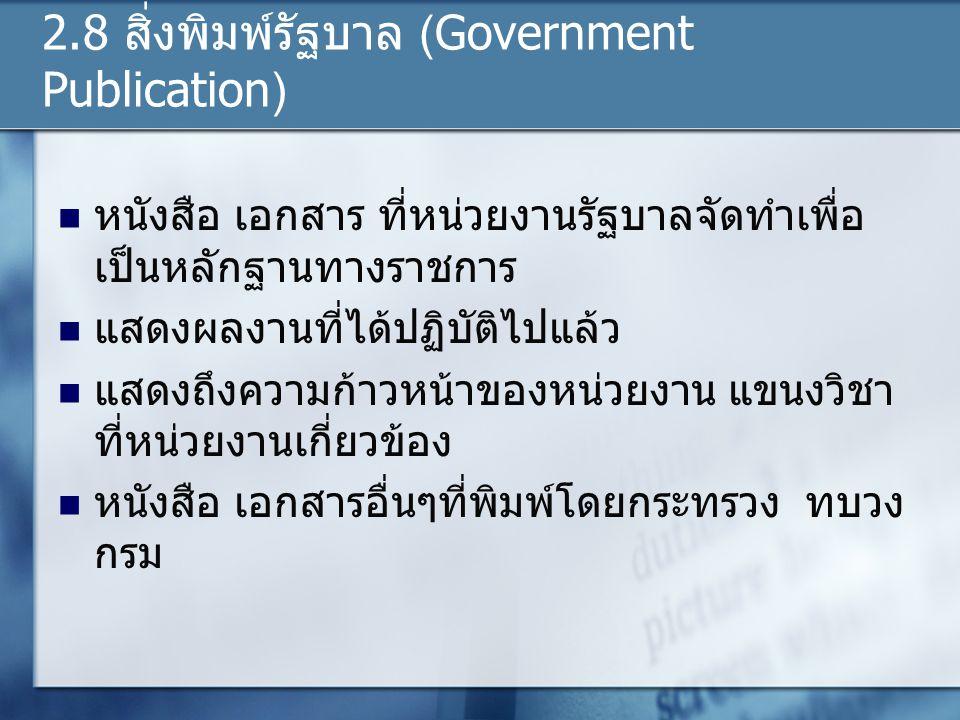 2.8 สิ่งพิมพ์รัฐบาล (Government Publication) หนังสือ เอกสาร ที่หน่วยงานรัฐบาลจัดทำเพื่อ เป็นหลักฐานทางราชการ แสดงผลงานที่ได้ปฏิบัติไปแล้ว แสดงถึงความก