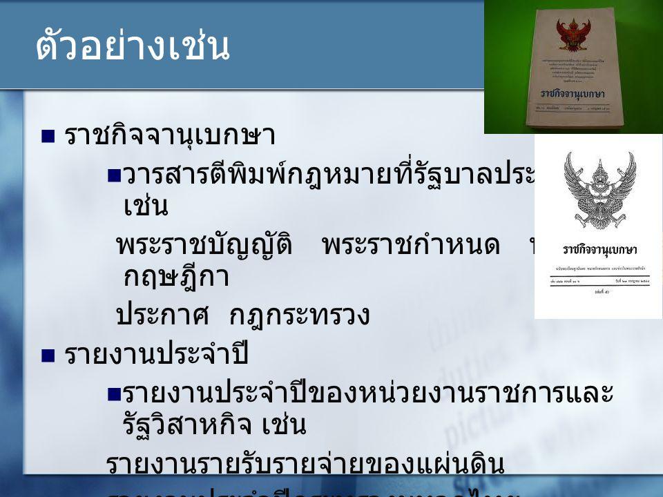 ตัวอย่างเช่น ราชกิจจานุเบกษา วารสารตีพิมพ์กฎหมายที่รัฐบาลประกาศใช้ เช่น พระราชบัญญัติ พระราชกำหนด พระราช กฤษฎีกา ประกาศ กฎกระทรวง รายงานประจำปี รายงาน