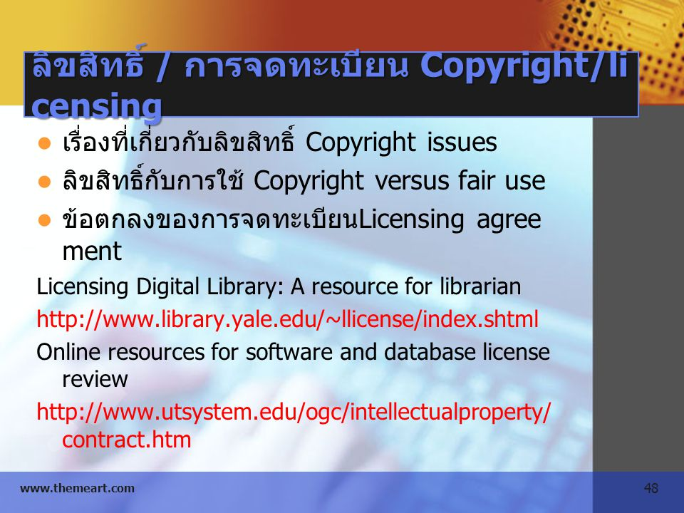 48 www.themeart.com ลิขสิทธิ์ / การจดทะเบียน Copyright/li censing เรื่องที่เกี่ยวกับลิขสิทธิ์ Copyright issues ลิขสิทธิ์กับการใช้ Copyright versus fair use ข้อตกลงของการจดทะเบียนLicensing agree ment Licensing Digital Library: A resource for librarian http://www.library.yale.edu/~llicense/index.shtml Online resources for software and database license review http://www.utsystem.edu/ogc/intellectualproperty/ contract.htm