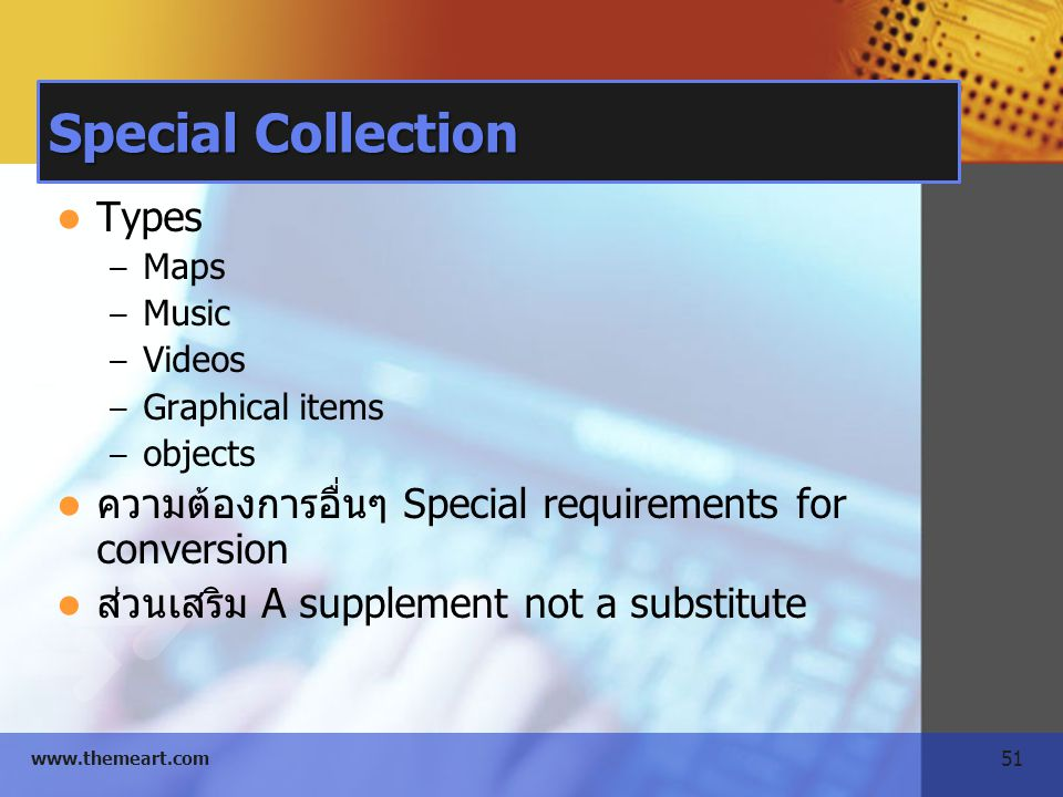 51 www.themeart.com Special Collection Types – Maps – Music – Videos – Graphical items – objects ความต้องการอื่นๆ Special requirements for conversion ส่วนเสริม A supplement not a substitute