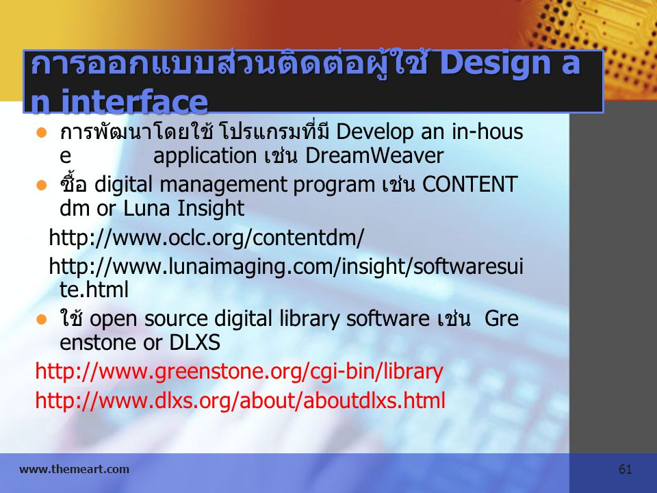 61 www.themeart.com การออกแบบส่วนติดต่อผู้ใช้ Design a n interface การพัฒนาโดยใช้ โปรแกรมที่มี Develop an in-hous e application เช่น DreamWeaver ซื้อ digital management program เช่น CONTENT dm or Luna Insight http://www.oclc.org/contentdm/ http://www.lunaimaging.com/insight/softwaresui te.html ใช้ open source digital library software เช่น Gre enstone or DLXS http://www.greenstone.org/cgi-bin/library http://www.dlxs.org/about/aboutdlxs.html
