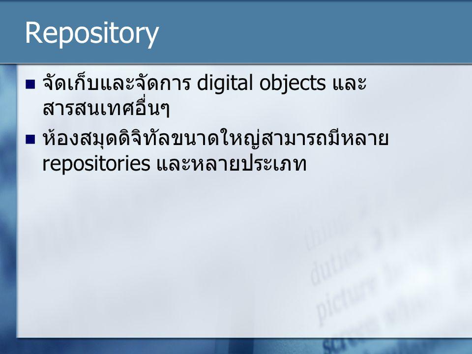 Repository จัดเก็บและจัดการ digital objects และ สารสนเทศอื่นๆ ห้องสมุดดิจิทัลขนาดใหญ่สามารถมีหลาย repositories และหลายประเภท