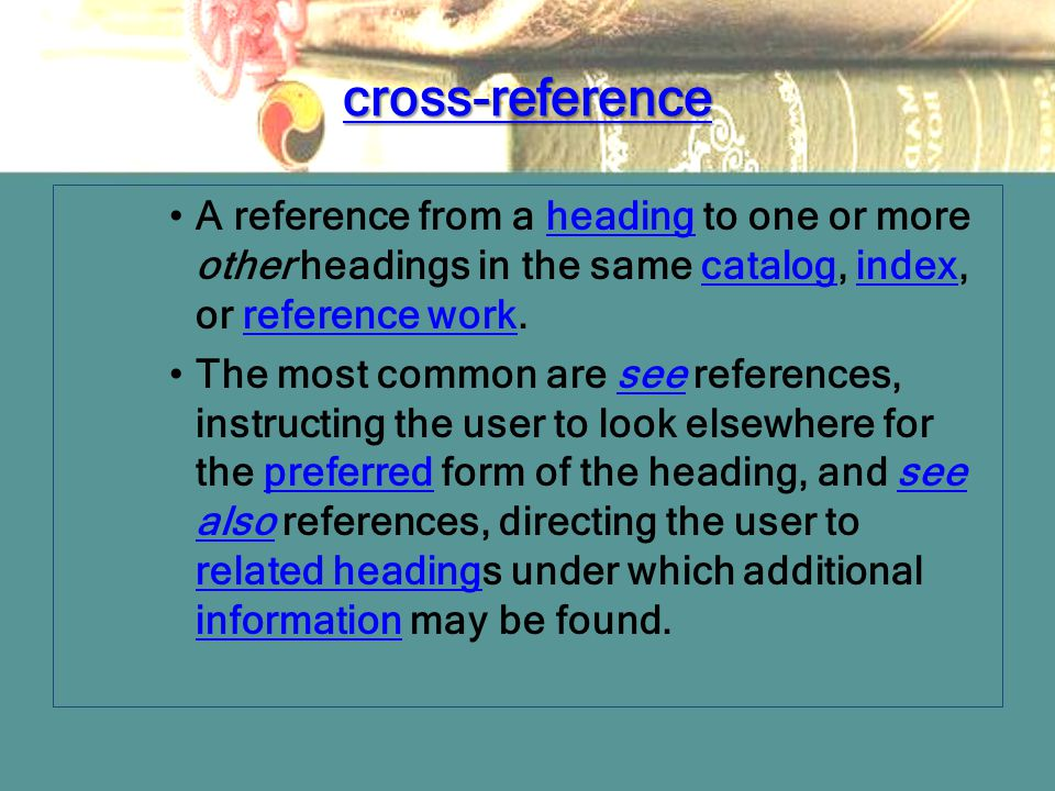 cross-reference A reference from a heading to one or more other headings in the same catalog, index, or reference work.headingcatalogindexreference wo