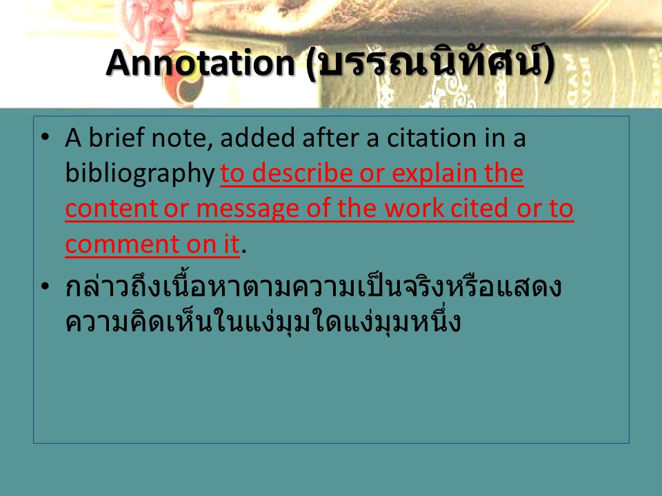 Annotation ( บรรณนิทัศน์ ) A brief note, added after a citation in a bibliography to describe or explain the content or message of the work cited or t
