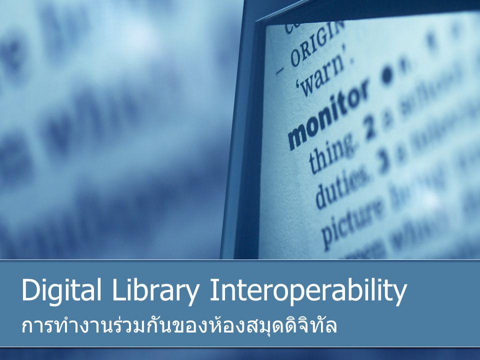 Digital Library Interoperability การทำงานร่วมกันของห้องสมุดดิจิทัล