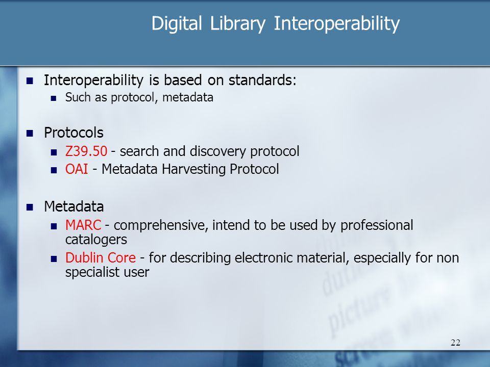 Digital Library Interoperability 22 Interoperability is based on standards: Such as protocol, metadata Protocols Z39.50 - search and discovery protoco