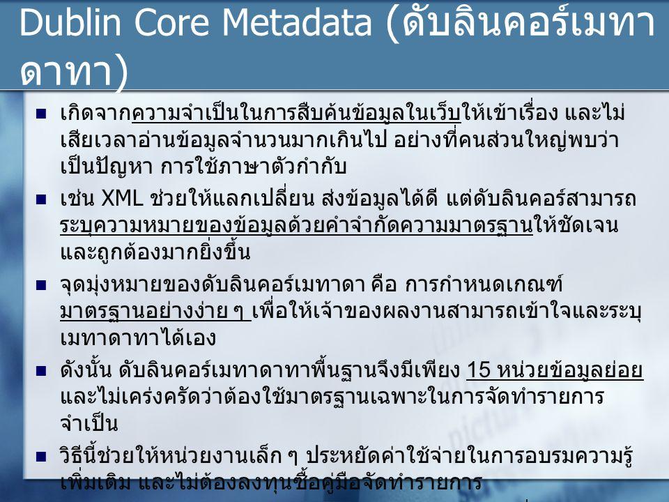 Dublin Core Metadata (ดับลินคอร์เมทา ดาทา) เกิดจากความจำเป็นในการสืบค้นข้อมูลในเว็บให้เข้าเรื่อง และไม่ เสียเวลาอ่านข้อมูลจำนวนมากเกินไป อย่างที่คนส่วนใหญ่พบว่า เป็นปัญหา การใช้ภาษาตัวกำกับ เช่น XML ช่วยให้แลกเปลี่ยน ส่งข้อมูลได้ดี แต่ดับลินคอร์สามารถ ระบุความหมายของข้อมูลด้วยคำจำกัดความมาตรฐานให้ชัดเจน และถูกต้องมากยิ่งขึ้น จุดมุ่งหมายของดับลินคอร์เมทาดา คือ การกำหนดเกณฑ์ มาตรฐานอย่างง่าย ๆ เพื่อให้เจ้าของผลงานสามารถเข้าใจและระบุ เมทาดาทาได้เอง ดังนั้น ดับลินคอร์เมทาดาทาพื้นฐานจึงมีเพียง 15 หน่วยข้อมูลย่อย และไม่เคร่งครัดว่าต้องใช้มาตรฐานเฉพาะในการจัดทำรายการ จำเป็น วิธีนี้ช่วยให้หน่วยงานเล็ก ๆ ประหยัดค่าใช้จ่ายในการอบรมความรู้ เพิ่มเติม และไม่ต้องลงทุนซื้อคู่มือจัดทำรายการ ประการสำคัญดับลินคอร์เมทาดาทา เหมาะสำหรับผู้ที่ไม่ได้จบทาง วิชาชีพหรือมีความรู้ทางบรรณารักษศาสตร์หรือสารสนเทศศาสตร์ ก็สามารถที่จะลงเมทาดาทาของงานได้ด้วยตนเอง