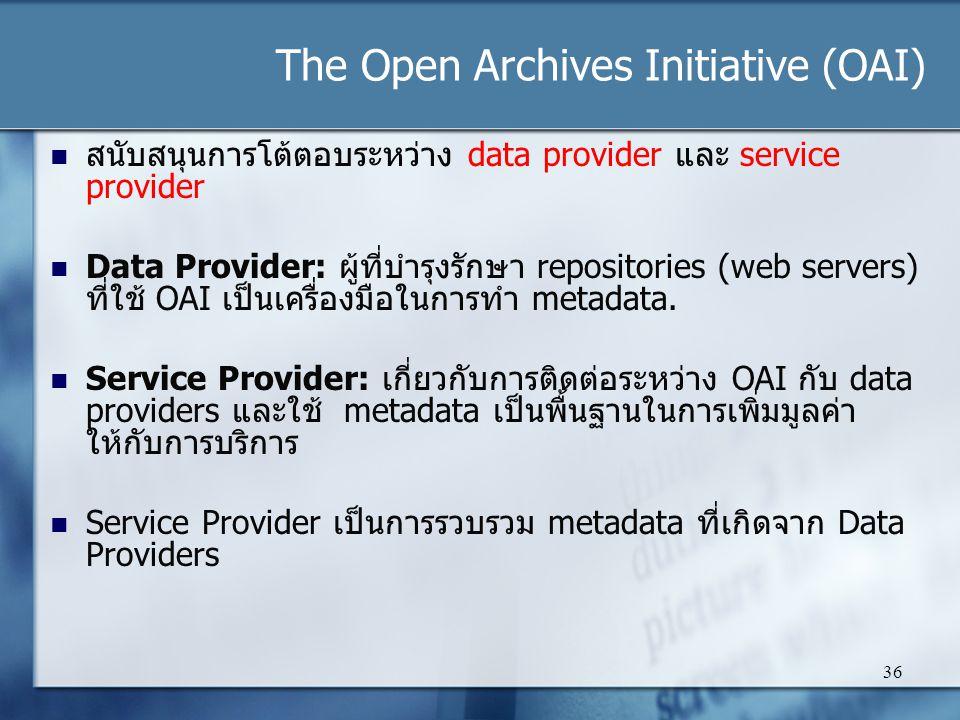 The Open Archives Initiative (OAI) 36 สนับสนุนการโต้ตอบระหว่าง data provider และ service provider Data Provider: ผู้ที่บำรุงรักษา repositories (web servers) ที่ใช้ OAI เป็นเครื่องมือในการทำ metadata.