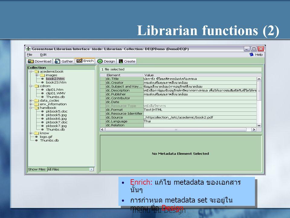 Librarian functions (2) Enrich: แก้ไข metadata ของเอกสาร นั้นๆ การกำหนด metadata set จะอยู่ใน menu ชื่อ Design Enrich: แก้ไข metadata ของเอกสาร นั้นๆ การกำหนด metadata set จะอยู่ใน menu ชื่อ Design