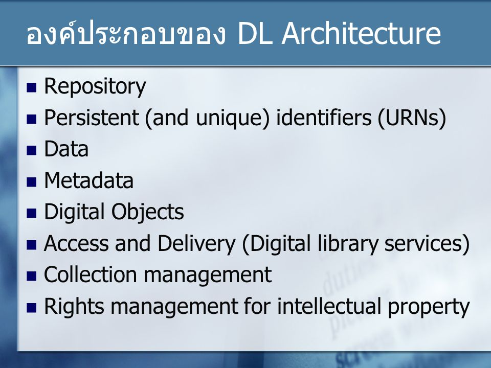 องค์ประกอบของ DL Architecture Repository Persistent (and unique) identifiers (URNs) Data Metadata Digital Objects Access and Delivery (Digital library