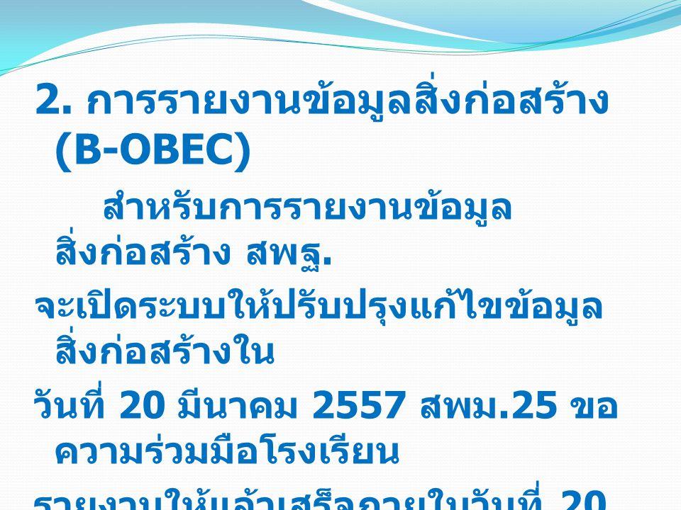 2. การรายงานข้อมูลสิ่งก่อสร้าง (B-OBEC) สำหรับการรายงานข้อมูล สิ่งก่อสร้าง สพฐ. จะเปิดระบบให้ปรับปรุงแก้ไขข้อมูล สิ่งก่อสร้างใน วันที่ 20 มีนาคม 2557