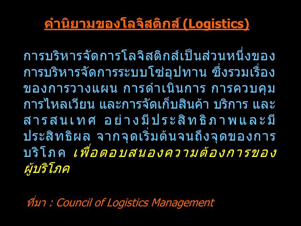 คำนิยามของโลจิสติกส์ (Logistics) การบริหารจัดการโลจิสติกส์เป็นส่วนหนึ่งของ การบริหารจัดการระบบโซ่อุปทาน ซึ่งรวมเรื่อง ของการวางแผน การดำเนินการ การควบ