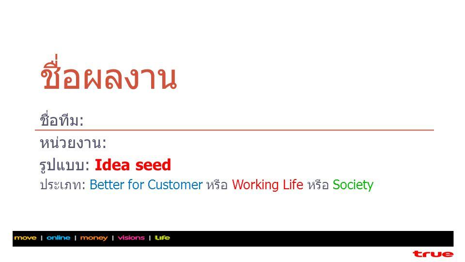 ชื่อผลงาน ชื่อทีม: หน่วยงาน: รูปแบบ: Idea seed ประเภท: Better for Customer หรือ Working Life หรือ Society
