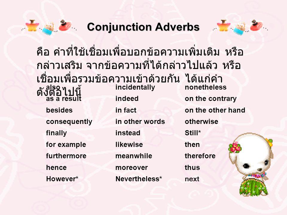 Conjunction Adverbs คือ คำที่ใช้เชื่อมเพื่อบอกข้อความเพิ่มเติม หรือ กล่าวเสริม จากข้อความที่ได้กล่าวไปแล้ว หรือ เชื่อมเพื่อรวมข้อความเข้าด้วยกัน ได้แก่คำ ดังต่อไปนี้ alsoincidentallynonetheless as a resultindeedon the contrary besidesin facton the other hand consequentlyin other wordsotherwise finallyinsteadStill* for examplelikewisethen furthermoremeanwhiletherefore hencemoreoverthus However*Nevertheless* next