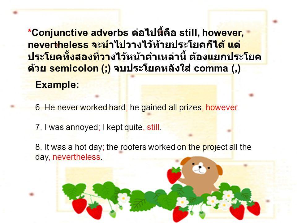 *Conjunctive adverbs ต่อไปนี้คือ still, however, nevertheless จะนำไปวางไว้ท้ายประโยคก็ได้ แต่ ประโยคทั้งสองที่วางไว้หน้าคำเหล่านี้ ต้องแยกประโยค ด้วย semicolon (;) จบประโยคหลังใส่ comma (,) Example: 6.