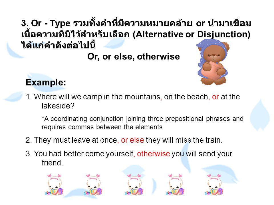 3. Or - Type รวมทั้งคำที่มีความหมายคล้าย or นำมาเชื่อม เนื้อความที่มีไว้สำหรับเลือก (Alternative or Disjunction) ได้แก่คำดังต่อไปนี้ Or, or else, othe