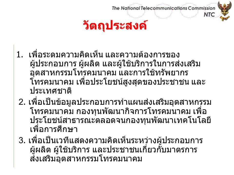 The National Telecommunications Commission NTC วัตถุประสงค์ 1. เพื่อระดมความคิดเห็น และความต้องการของ ผู้ประกอบการ ผู้ผลิต และผู้ใช้บริการในการส่งเสริ
