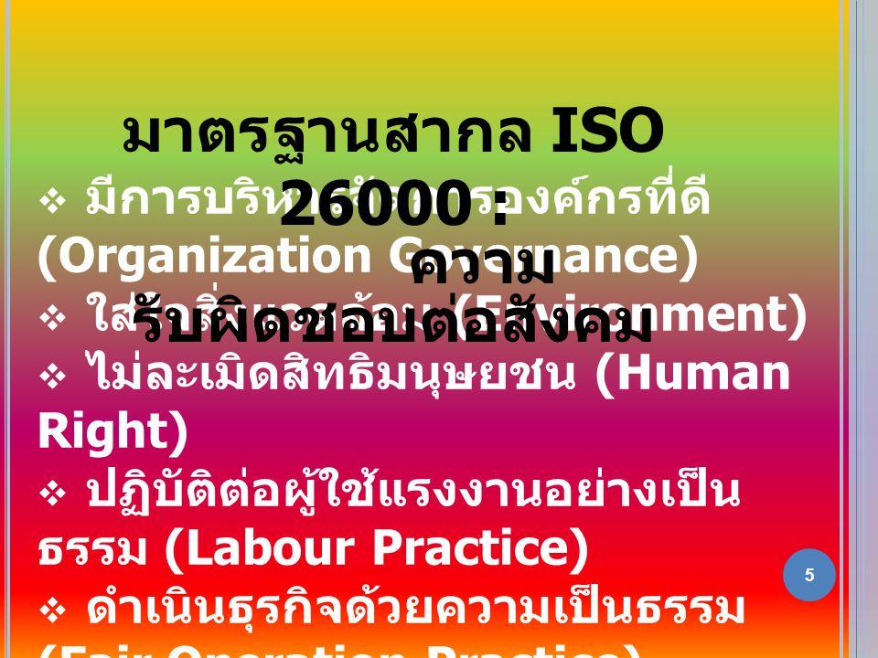 5  มีการบริหารจัดการองค์กรที่ดี (Organization Governance)  ใส่ใจสิ่งแวดล้อม (Environment)  ไม่ละเมิดสิทธิมนุษยชน (Human Right)  ปฏิบัติต่อผู้ใช้แรงงานอย่างเป็น ธรรม (Labour Practice)  ดำเนินธุรกิจด้วยความเป็นธรรม (Fair Operation Practice)  ไม่เอาเปรียบผู้บริโภค (Consumer Issues)  ร่วมพัฒนาชุมชนและสังคม (Community Involvement /Society Development) มาตรฐานสากล ISO 26000 : ความ รับผิดชอบต่อสังคม