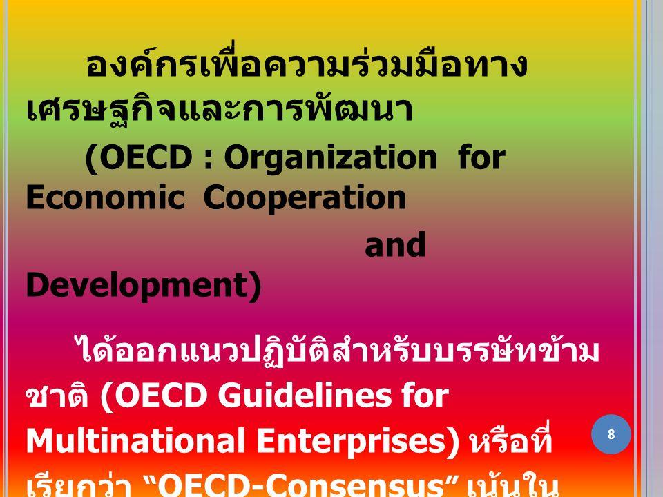 8 องค์กรเพื่อความร่วมมือทาง เศรษฐกิจและการพัฒนา (OECD : Organization for Economic Cooperation and Development) ได้ออกแนวปฏิบัติสำหรับบรรษัทข้าม ชาติ (OECD Guidelines for Multinational Enterprises) หรือที่ เรียกว่า OECD-Consensus เน้นใน เรื่อง CSR อย่างเข้มข้น มีการเสนอแนะให้ บรรษัทข้ามชาติทำ CSR และให้ทำ ธุรกิจ กับคู่ค้าทั่วโลกเฉพาะที่มี CSR เท่านั้น ธุรกิจใดที่ไม่ทำ CSR จะส่งสินค้าไปขาย ให้บรรษัทข้ามชาติเหล่านี้ไม่ได้