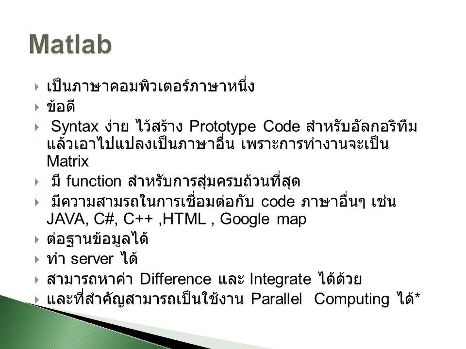  เป็นภาษาคอมพิวเตอร์ภาษาหนึ่ง  ข้อดี  Syntax ง่าย ไว้สร้าง Prototype Code สำหรับอัลกอริทึม แล้วเอาไปแปลงเป็นภาษาอื่น เพราะการทำงานจะเป็น Matrix  มี function สำหรับการสุ่มครบถ้วนที่สุด  มีความสามรถในการเชื่อมต่อกับ code ภาษาอื่นๆ เช่น JAVA, C#, C++,HTML, Google map  ต่อฐานข้อมูลได้  ทำ server ได้  สามารถหาค่า Difference และ Integrate ได้ด้วย  และที่สำคัญสามารถเป็นใช้งาน Parallel Computing ได้ *