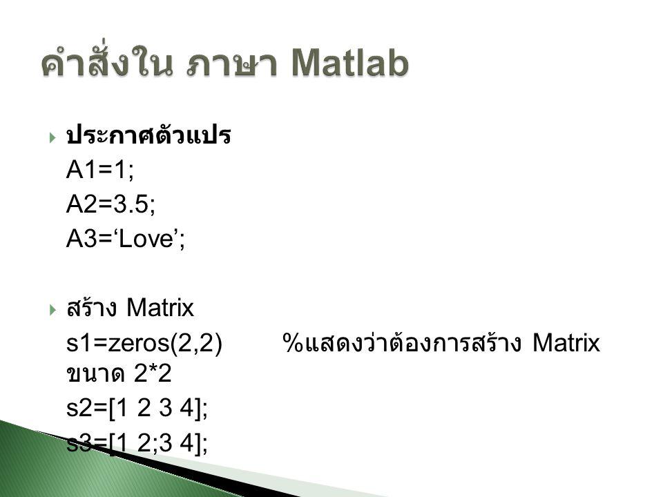  ประกาศตัวแปร A1=1; A2=3.5; A3='Love';  สร้าง Matrix s1=zeros(2,2) % แสดงว่าต้องการสร้าง Matrix ขนาด 2*2 s2=[1 2 3 4]; s3=[1 2;3 4];