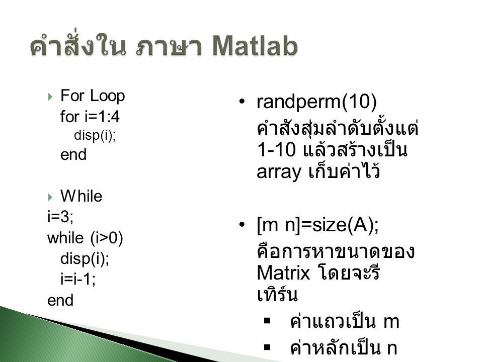  For Loop for i=1:4 disp(i); end  While i=3; while (i>0) disp(i); i=i-1; end randperm(10) คำสังสุ่มลำดับตั้งแต่ 1-10 แล้วสร้างเป็น array เก็บค่าไว้ [m n]=size(A); คือการหาขนาดของ Matrix โดยจะรี เทิร์น  ค่าแถวเป็น m  ค่าหลักเป็น n