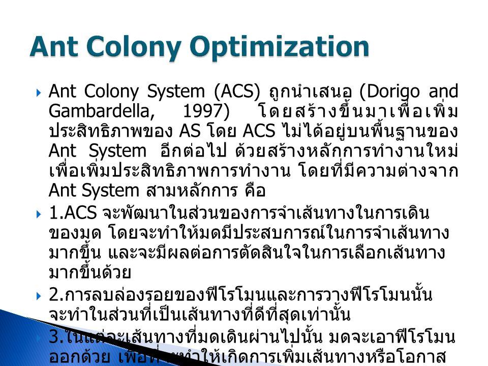  Ant Colony System (ACS) ถูกนำเสนอ (Dorigo and Gambardella, 1997) โดยสร้างขึ้นมาเพื่อเพิ่ม ประสิทธิภาพของ AS โดย ACS ไม่ได้อยู่บนพื้นฐานของ Ant Syste