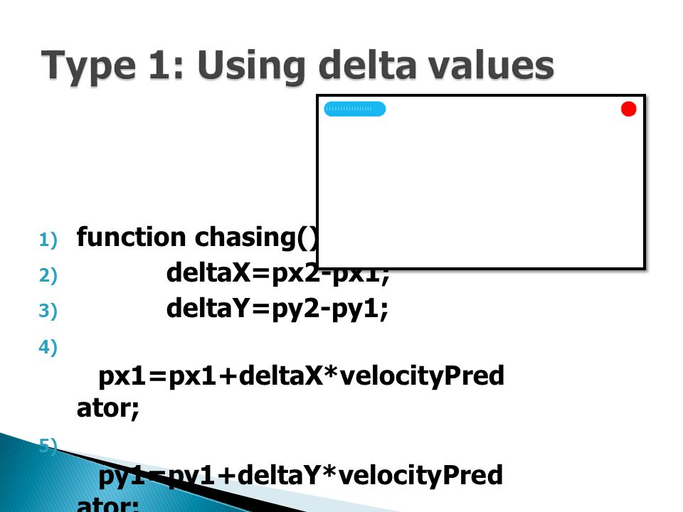 1) function chasing(){ 2) deltaX=px2-px1; 3) deltaY=py2-py1; 4) px1=px1+deltaX*velocityPred ator; 5) py1=py1+deltaY*velocityPred ator; 6) }