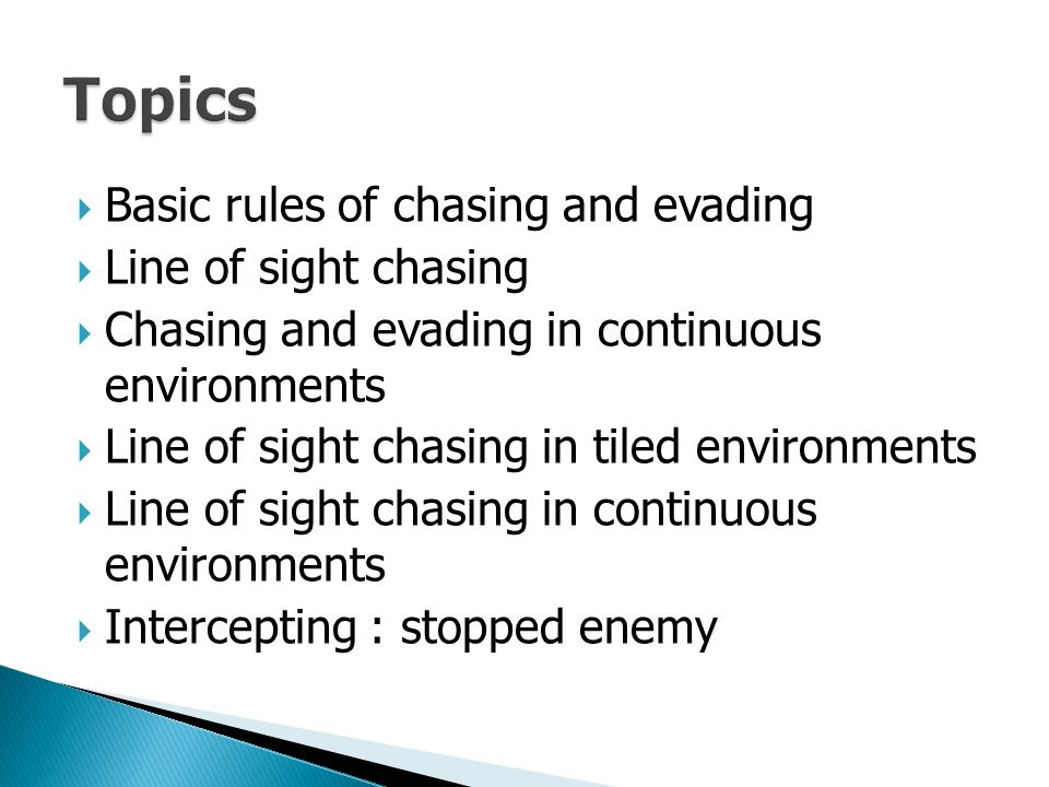  Basic rules of chasing and evading  Line of sight chasing  Chasing and evading in continuous environments  Line of sight chasing in tiled environ