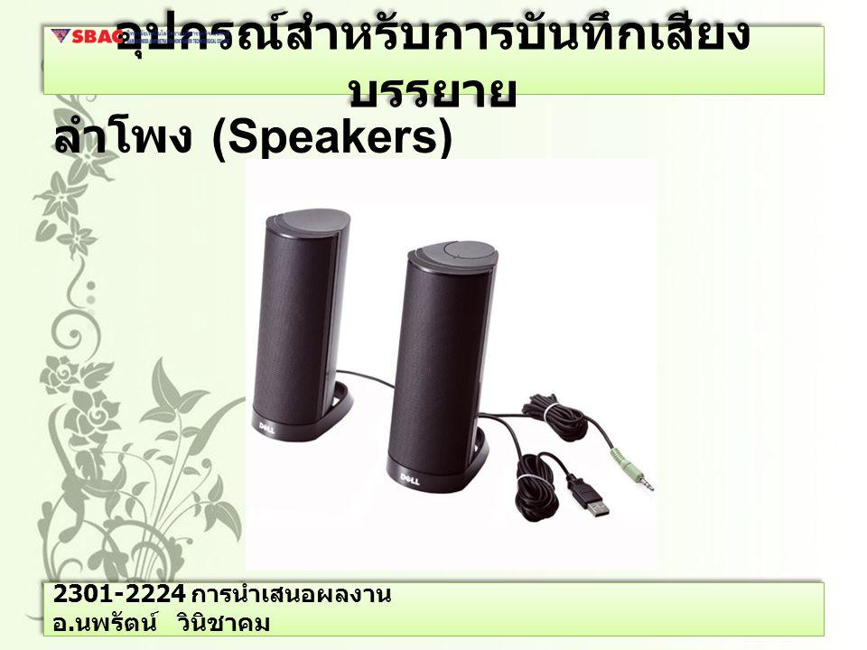 อุปกรณ์สำหรับการบันทึกเสียง บรรยาย ลำโพง (Speakers) 2301-2224 การนำเสนอผลงาน อ. นพรัตน์ วินิชาคม
