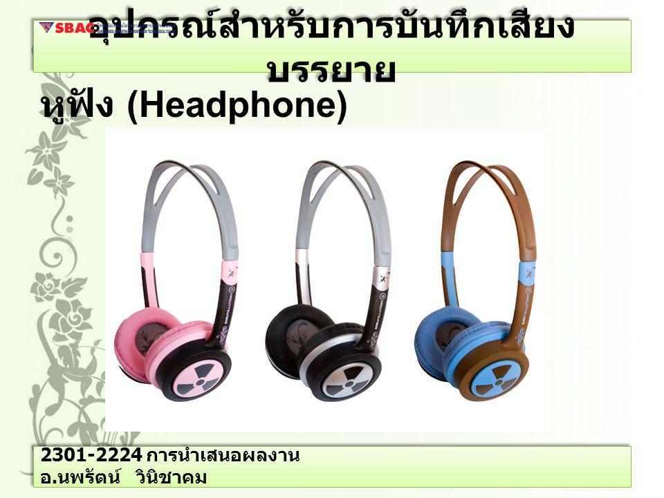 อุปกรณ์สำหรับการบันทึกเสียง บรรยาย หูฟัง (Headphone) 2301-2224 การนำเสนอผลงาน อ. นพรัตน์ วินิชาคม