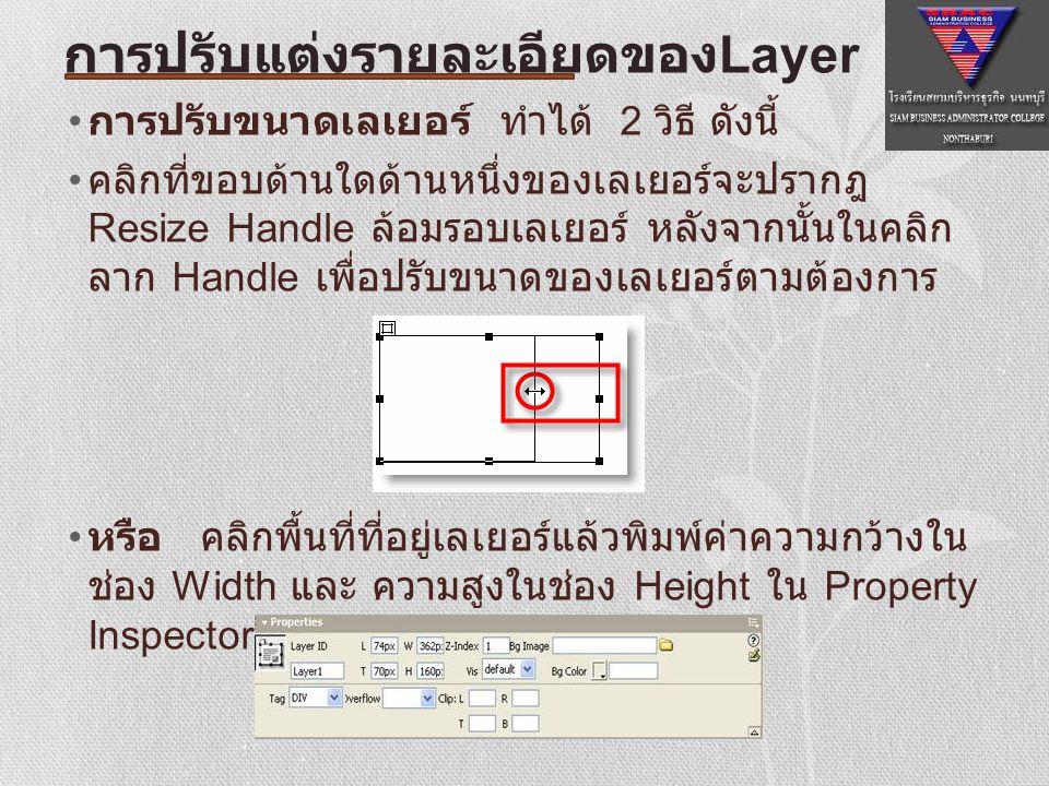 การเปลี่ยนตําแหน่งของเลเยอร์ ตําแหน่งของเลเยอร์จะอ้างอิงกับเว็บเพจเลเยอร์ห่างจาก ด้านบนและด้านซ้ายของเว็บเพจเป็นจํานวน เท่าไร สามารถทําได้หลายวิธี ดังนี้ คลิกลาก Selection Handle ที่ต้องการเปลี่ยนตําแหน่ง ไปยังตําแหน่งที่ต้องการใน Document Window หรือ คลิกพื้นที่ที่อยู่ในเลเยอร์แล้วพิมพ์ระยะห่างจาก ด้านบนในช่อง T และระยะห่างจากด้านซ้ายในช่อง L ใน Property Inspector การปรับแต่งรายละเอียดของ Layer