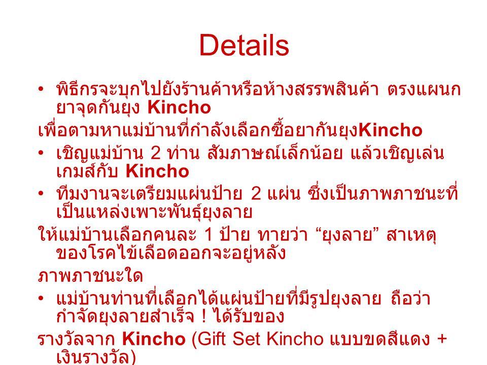 Details พิธีกรจะบุกไปยังร้านค้าหรือห้างสรรพสินค้า ตรงแผนก ยาจุดกันยุง Kincho เพื่อตามหาแม่บ้านที่กำลังเลือกซื้อยากันยุง Kincho เชิญแม่บ้าน 2 ท่าน สัมภาษณ์เล็กน้อย แล้วเชิญเล่น เกมส์กับ Kincho ทีมงานจะเตรียมแผ่นป้าย 2 แผ่น ซึ่งเป็นภาพภาชนะที่ เป็นแหล่งเพาะพันธุ์ยุงลาย ให้แม่บ้านเลือกคนละ 1 ป้าย ทายว่า ยุงลาย สาเหตุ ของโรคไข้เลือดออกจะอยู่หลัง ภาพภาชนะใด แม่บ้านท่านที่เลือกได้แผ่นป้ายที่มีรูปยุงลาย ถือว่า กำจัดยุงลายสำเร็จ .