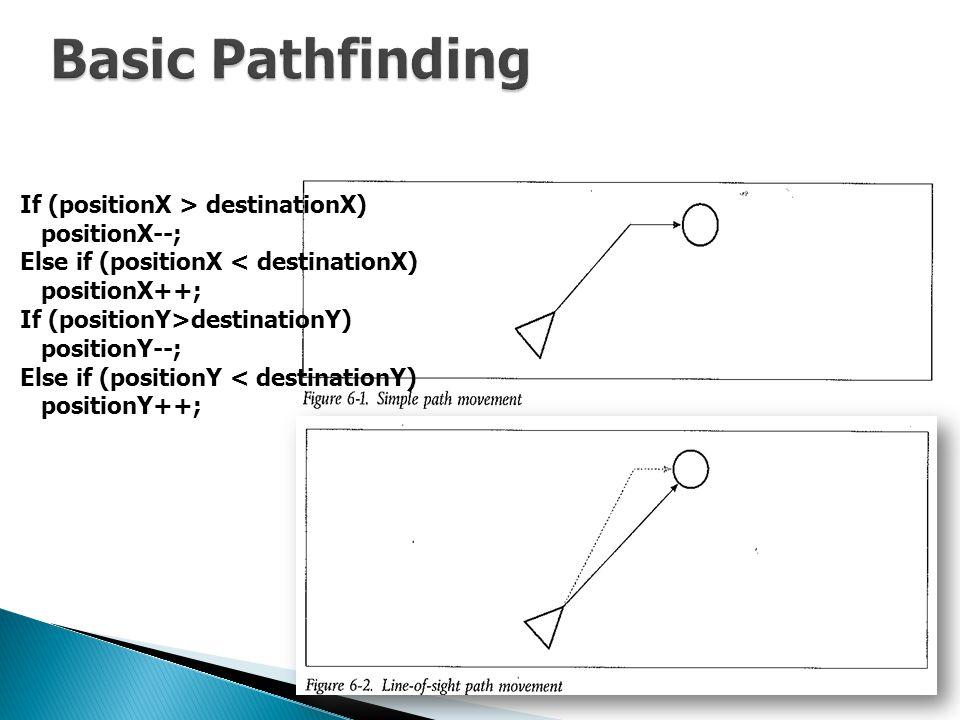If (positionX > destinationX) positionX--; Else if (positionX < destinationX) positionX++; If (positionY>destinationY) positionY--; Else if (positionY < destinationY) positionY++;