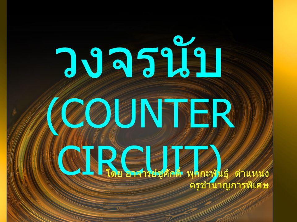 วงจรนับ (COUNTER CIRCUIT) โดย อาจารย์ชูศักดิ์ พุกกะพันธุ์ ตำแหน่ง ครูชำนาญการพิเศษ