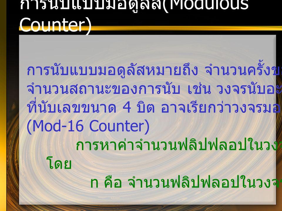 การนับแบบมอดูลัส (Modulous Counter) การนับแบบมอดูลัสหมายถึง จำนวนครั้งของการนับหรือ จำนวนสถานะของการนับ เช่น วงจรนับอะซิงโครนัส ที่นับเลขขนาด 4 บิต อา
