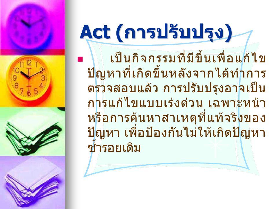 Act ( การปรับปรุง ) Act ( การปรับปรุง ) เป็นกิจกรรมที่มีขึ้นเพื่อแก้ไข ปัญหาที่เกิดขึ้นหลังจากได้ทำการ ตรวจสอบแล้ว การปรับปรุงอาจเป็น การแก้ไขแบบเร่งด