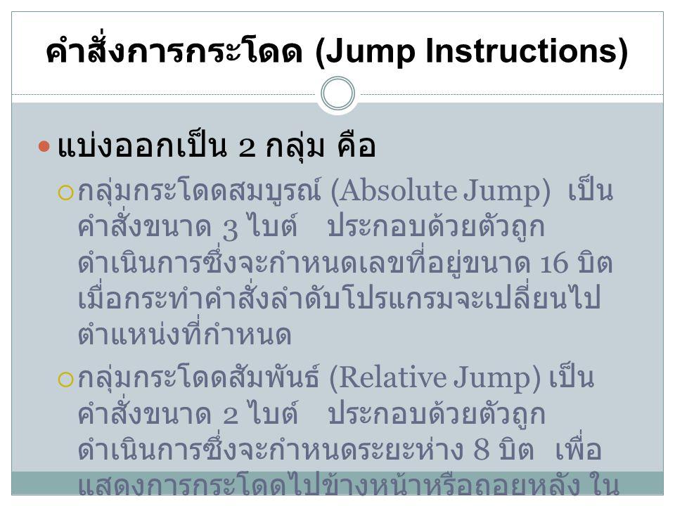คำสั่งการกระโดด (Jump Instructions) แบ่งออกเป็น 2 กลุ่ม คือ  กลุ่มกระโดดสมบูรณ์ (Absolute Jump) เป็น คำสั่งขนาด 3 ไบต์ ประกอบด้วยตัวถูก ดำเนินการซึ่ง