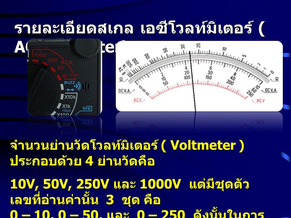 รายละเอียดสเกล เอซีโวลท์มิเตอร์ ( AC Voltmeter) จำนวนย่านวัดโวลท์มิเตอร์ ( Voltmeter ) ประกอบด้วย 4 ย่านวัดคือ 10V, 50V, 250V และ 1000V แต่มีชุดตัว เล