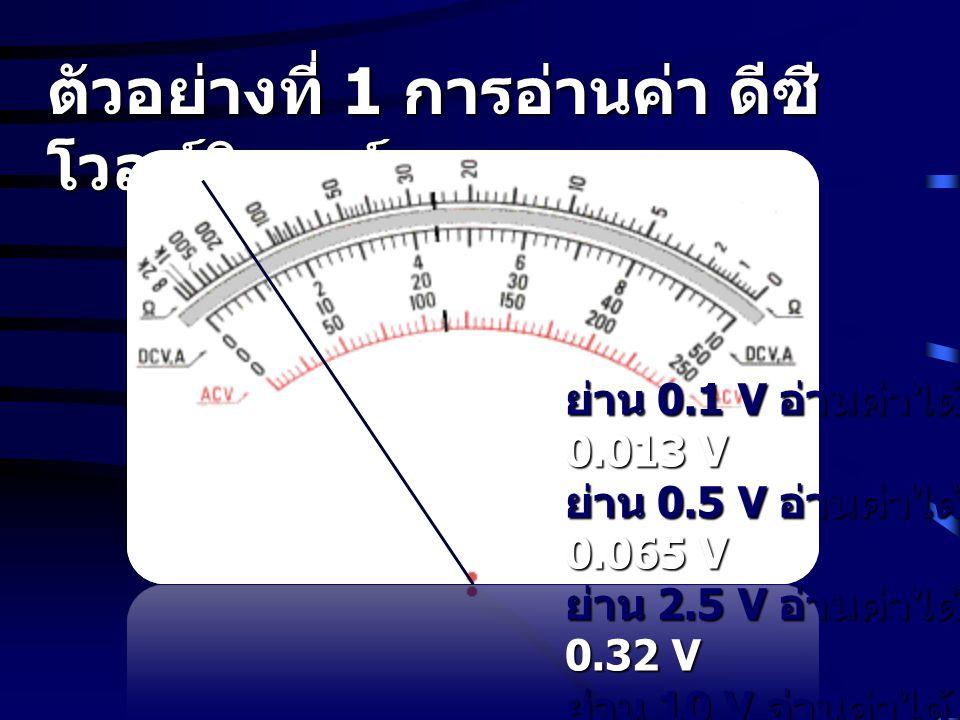 ตัวอย่างที่ 1 การอ่านค่า ดีซี โวลท์มิเตอร์ ย่าน 0.1 V อ่านค่าได้ 0.013 V ย่าน 0.5 V อ่านค่าได้ 0.065 V ย่าน 2.5 V อ่านค่าได้ 0.32 V ย่าน 10 V อ่านค่าไ