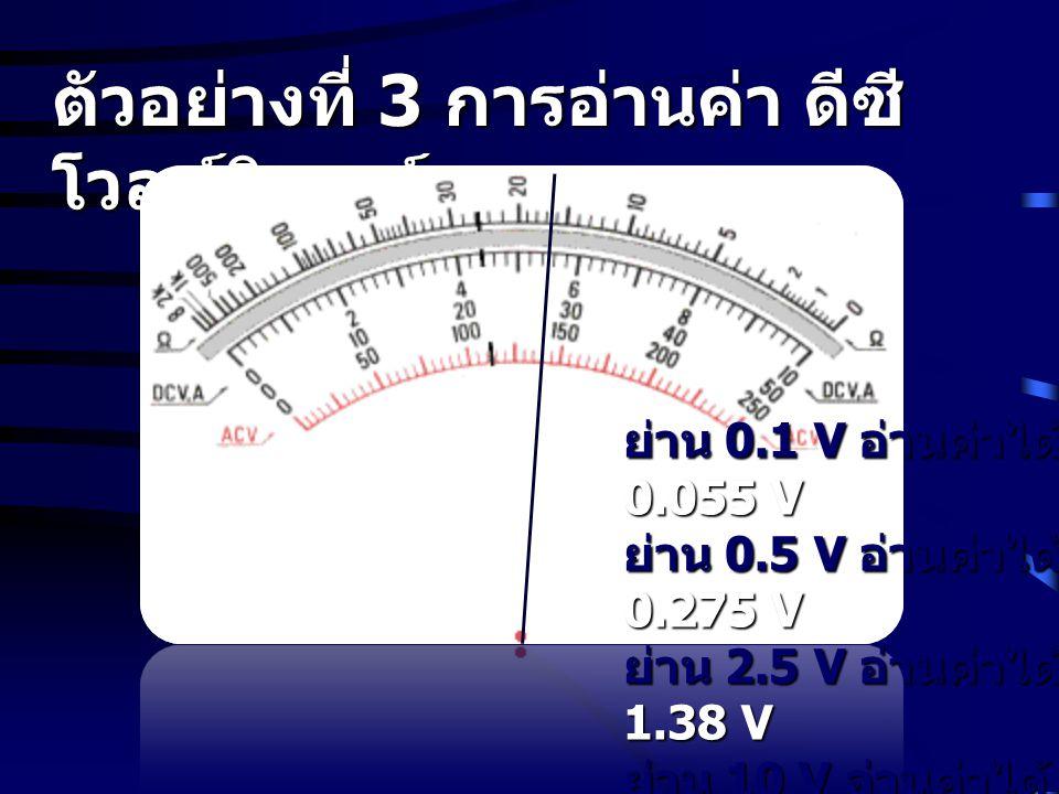 ตัวอย่างที่ 3 การอ่านค่า ดีซี โวลท์มิเตอร์ ย่าน 0.1 V อ่านค่าได้ 0.055 V ย่าน 0.5 V อ่านค่าได้ 0.275 V ย่าน 2.5 V อ่านค่าได้ 1.38 V ย่าน 10 V อ่านค่าไ
