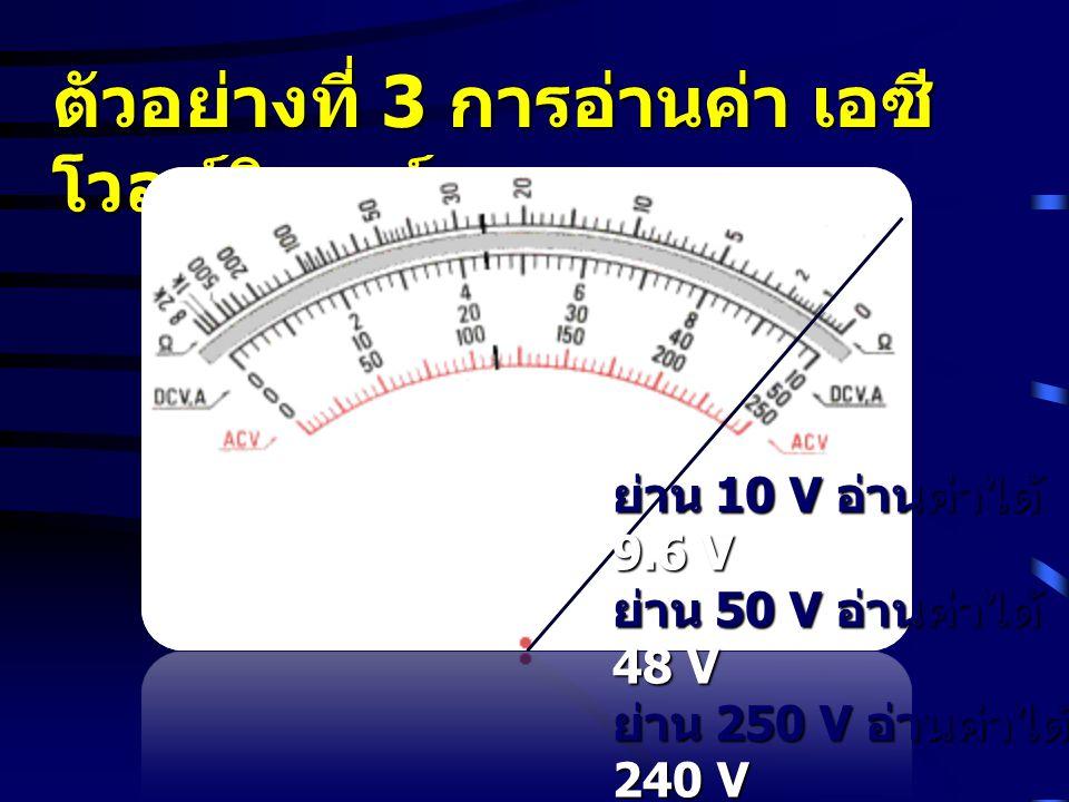 ตัวอย่างที่ 3 การอ่านค่า เอซี โวลท์มิเตอร์ ย่าน 10 V อ่านค่าได้ 9.6 V ย่าน 50 V อ่านค่าได้ 48 V ย่าน 250 V อ่านค่าได้ 240 V ย่าน 1000 V อ่านค่าได้ 960