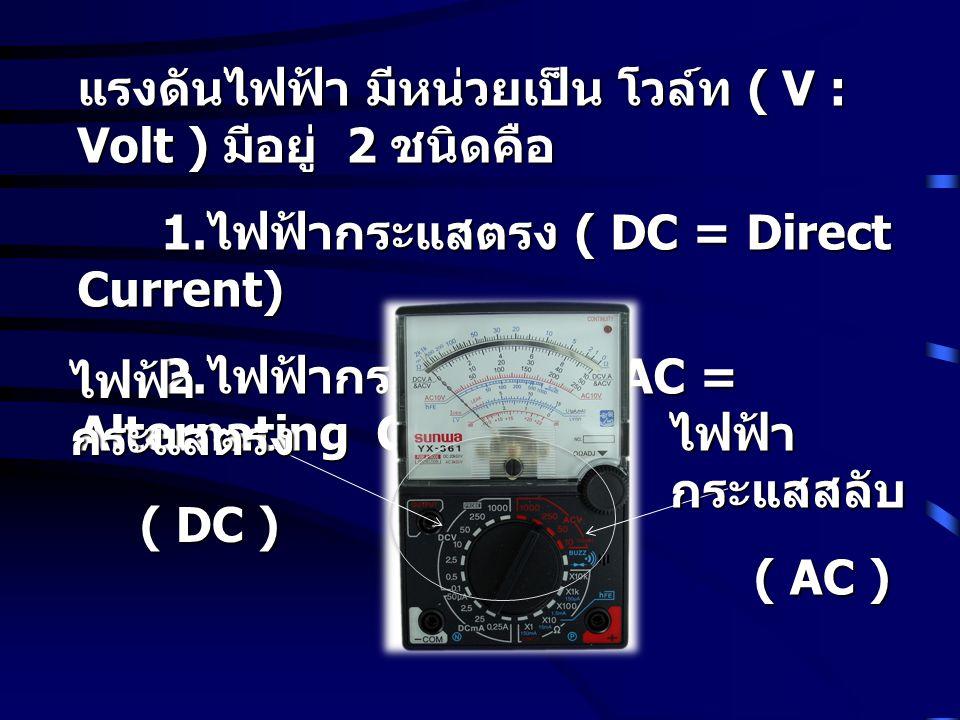 แรงดันไฟฟ้า มีหน่วยเป็น โวล์ท ( V : Volt ) มีอยู่ 2 ชนิดคือ 1. ไฟฟ้ากระแสตรง ( DC = Direct Current) 1. ไฟฟ้ากระแสตรง ( DC = Direct Current) 2. ไฟฟ้ากร