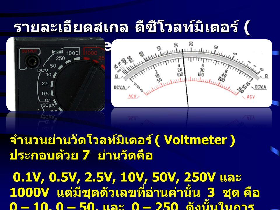 รายละเอียดสเกล ดีซีโวลท์มิเตอร์ ( DC Voltmeter) ย่านวัด 0.1V, 10V, และ 1000V อ่านตัวเลข ชุด 0 – 10 ย่านวัด 0.5V, และ 50V อ่านตัวเลขชุด 0 – 50 ย่านวัด 2.5V, และ 250V อ่านตัวเลขชุด 0 – 250