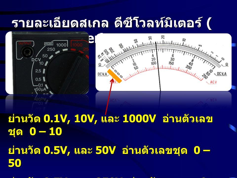 รายละเอียดสเกล ดีซีโวลท์มิเตอร์ ( DC Voltmeter) ย่านวัด 0.1V, 10V, และ 1000V อ่านตัวเลข ชุด 0 – 10 ย่านวัด 0.5V, และ 50V อ่านตัวเลขชุด 0 – 50 ย่านวัด