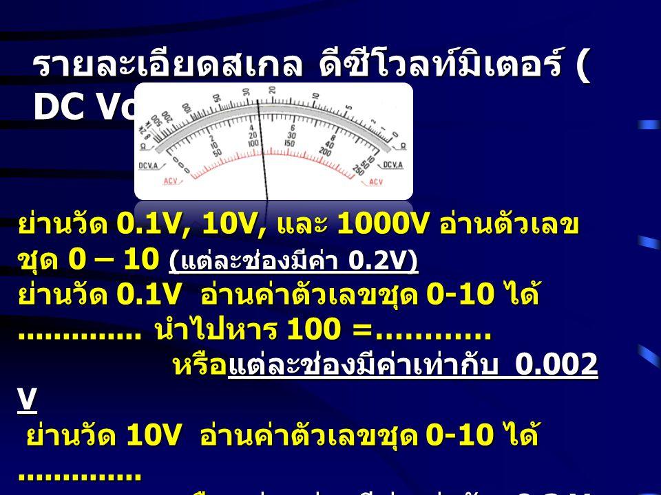 รายละเอียดสเกล ดีซีโวลท์มิเตอร์ ( DC Voltmeter) ย่านวัด 0.1V, 10V, และ 1000V อ่านตัวเลข ชุด 0 – 10 ( แต่ละช่องมีค่า 0.2V) ย่านวัด 0.1V อ่านค่าตัวเลขชุ