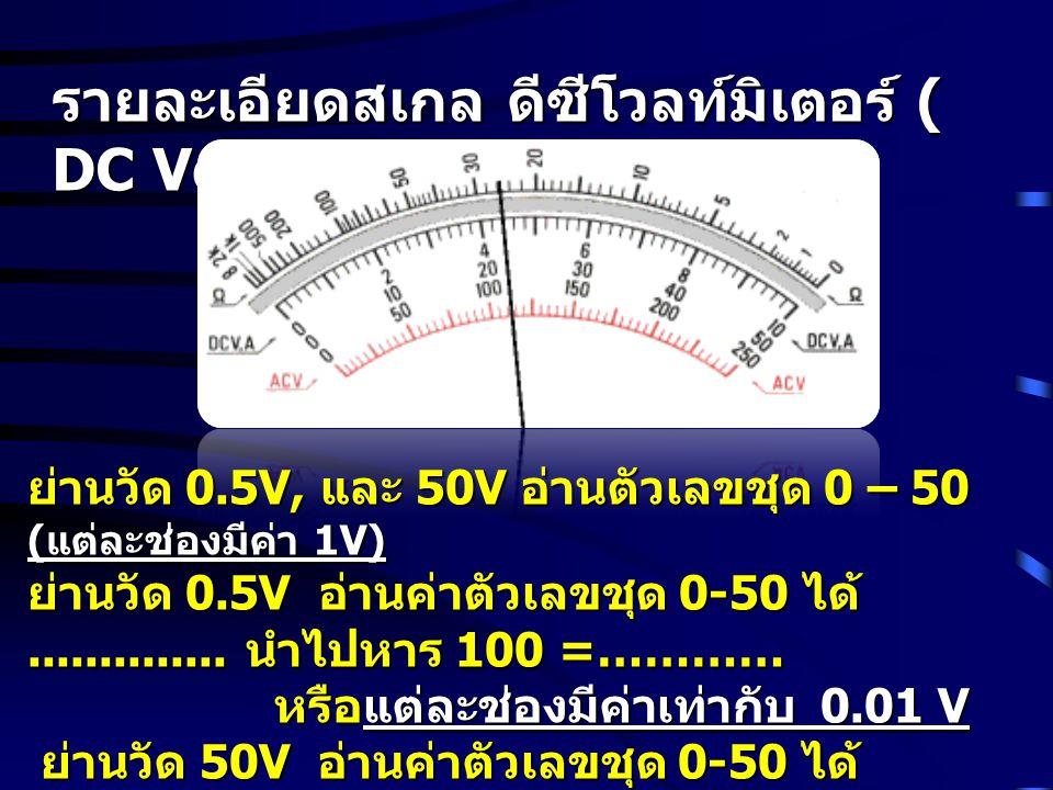 รายละเอียดสเกล ดีซีโวลท์มิเตอร์ ( DC Voltmeter) ย่านวัด 0.5V, และ 50V อ่านตัวเลขชุด 0 – 50 ( แต่ละช่องมีค่า 1V) ย่านวัด 0.5V อ่านค่าตัวเลขชุด 0-50 ได้