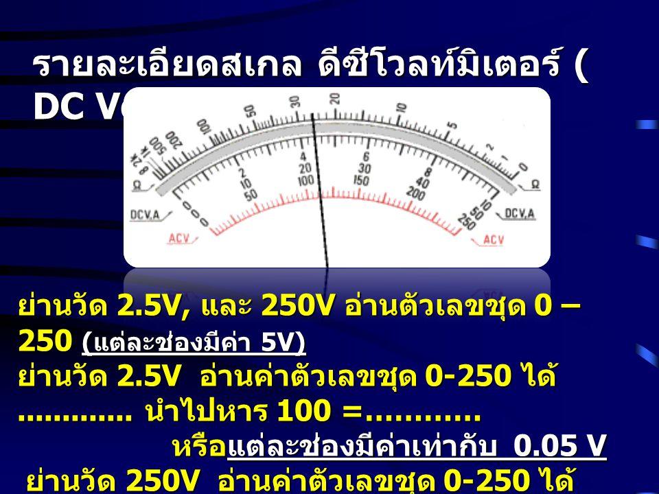 รายละเอียดสเกล ดีซีโวลท์มิเตอร์ ( DC Voltmeter) ย่านวัด 2.5V, และ 250V อ่านตัวเลขชุด 0 – 250 ( แต่ละช่องมีค่า 5V) ย่านวัด 2.5V อ่านค่าตัวเลขชุด 0-250