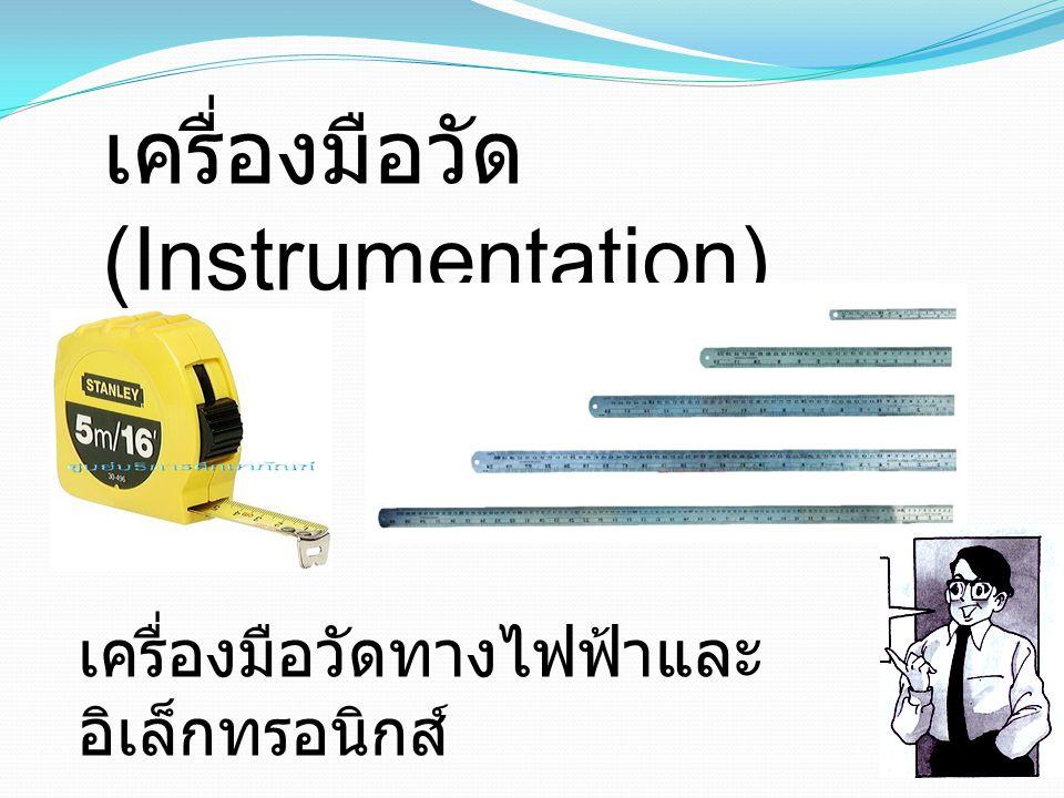 เครื่องมือวัด (Instrumentation) เครื่องมือวัดทางไฟฟ้าและ อิเล็กทรอนิกส์