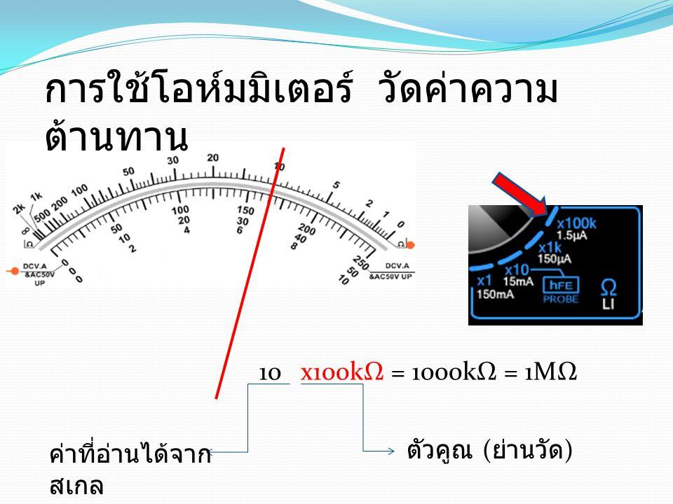 10 x100kΩ = 1000kΩ = 1MΩ ตัวคูณ ( ย่านวัด ) ค่าที่อ่านได้จาก สเกล การใช้โอห์มมิเตอร์ วัดค่าความ ต้านทาน